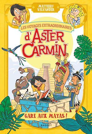 Les voyages extraordinaires d'Aster Carmin - Gare aux Mayas ! | Sylvander, Matthieu. Auteur