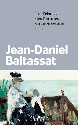 La Tristesse des femmes en mousseline   Baltassat, Jean-Daniel. Auteur