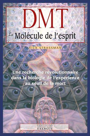 DMT, la molécule de l'esprit, UNE RECHERCHE RÉVOLUTIONNAIRE DANS LA BIOLOGIE DE L'EXPÉRIENCE AU SEUIL DE LA MORT