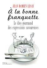 Download this eBook A la bonne franquette. Le Dico gourmand des expressions savoureuses