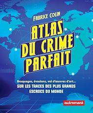 Téléchargez le livre :  Atlas du crime parfait. Sur les traces des escrocs les plus talentueux du monde !