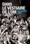 Télécharger le livre :  Dans le vestiaire de l'O.M., les années Tapie