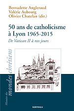Téléchargez le livre :  50 ans de catholicisme à Lyon 1965-2015