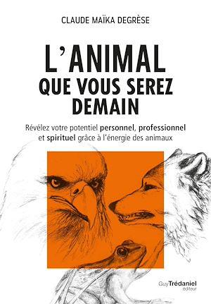 L'animal que vous serez demain, RÉVÉLEZ VOTRE POTENTIEL PERSONNEL, PROFESSIONNEL ET SPIRITUEL GRÂCE À L'ÉNERGIE DES ANIMAUX