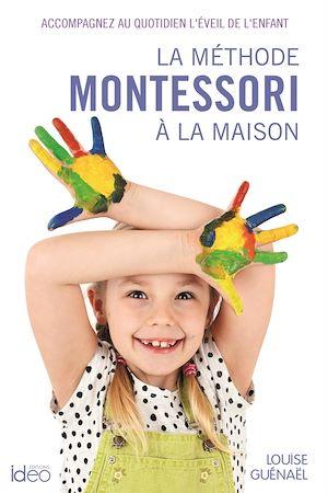 La méthode Montessori à la maison : accompagnez au quotidien l'éveil de l'enfant