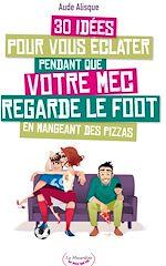 Download this eBook 30 idées pour vous éclater pendant que votre mec regarde le foot en mangeant des pizzas