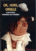 Download this eBook Or, hors, oreilles - Entretiens sur le théâtre