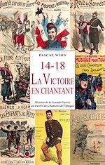 Téléchargez le livre :  14-18, La Victoire en chantant : Histoire de la Grande Guerre au travers des chansons de l'époque