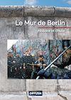 Télécharger le livre :  Le mur de Berlin, histoire et chute
