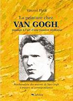 Download this eBook La peinture chez Van Gogh, passage à l'art d'une passion mystique - Psychanalyse des œuvres de Van Gogh à travers sa correspondance