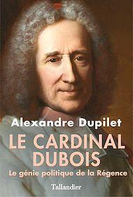 Téléchargez le livre :  Le Cardinal Dubois - Le génie politique de la Régence