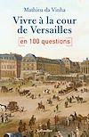 Télécharger le livre :  Vivre à la cour de Versailles en 100 questions