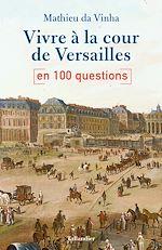 Download this eBook Vivre à la cour de Versailles en 100 questions