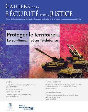 Téléchargez le livre :  Cahiers de la sécurité et de la justice : Protéger le territoire. Le continuum sécurité-défense - n°45