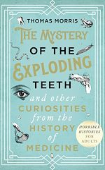 Télécharger le livre :  The Mystery of the Exploding Teeth and Other Curiosities from the History of Medicine