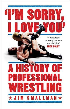 Téléchargez le livre :  I'm Sorry, I Love You: A History of Professional Wrestling