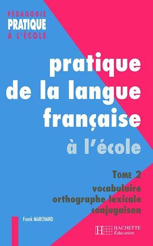 Téléchargez le livre :  Pratiques de la langue française - Tome 2 : vocabulaire, orthographe grammaticale