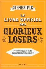 Télécharger cet ebook : Le Livre officiel des glorieux losers. Pourquoi réussir quand on peut échouer en beauté ?