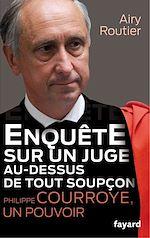 Télécharger le livre :  Enquête sur un juge au-dessus de tout soupçon. Philippe Courroye, un pouvoir