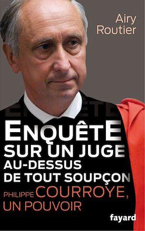 Téléchargez le livre :  Enquête sur un juge au-dessus de tout soupçon. Philippe Courroye, un pouvoir