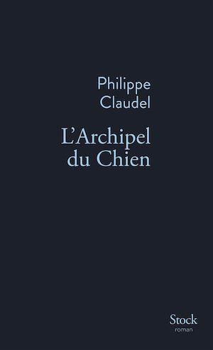 L'Archipel du Chien | Claudel, Philippe. Auteur