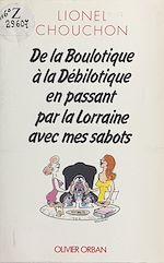 Télécharger le livre :  De la boulotique à la débilotique en passant par la Lorraine avec mes sabots