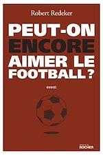 Télécharger le livre :  Peut-on encore aimer le football ?