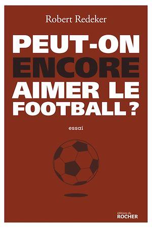 Peut-on encore aimer le football ? | Redeker, Robert. Auteur