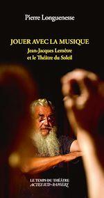 Télécharger le livre :  Jouer avec la musique. Jean-Jacques Lemêtre et le Théâtre du Soleil