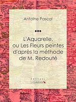 Télécharger cet ebook : L'Aquarelle, ou Les Fleurs peintes d'après la méthode de M. Redouté