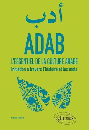 Téléchargez le livre :  ADAB. L'essentiel de la culture arabe. Initiation à travers l'histoire et les mots