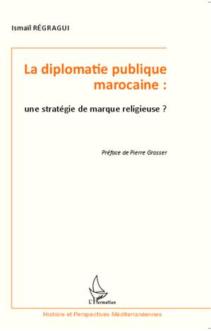 Téléchargez le livre :  La diplomatie publique marocaine : une stratégie de marque religieuse ?