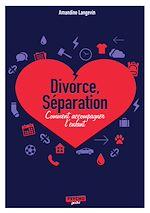 Télécharger le livre :  Séparation, divorce : Comment accompagner l'enfant