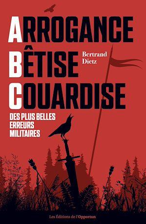 Téléchargez le livre :  Arrogance, Bêtise, Couardise - L'ABC des plus belles erreurs militaires