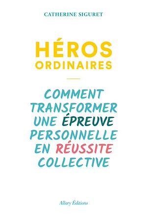 Téléchargez le livre :  Héros ordinaires - Comment transformer une épreuve personnelle en réussite collective