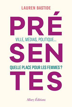 Téléchargez le livre :  Présentes - Ville, médias, politique... Quelle place pour les femmes ?