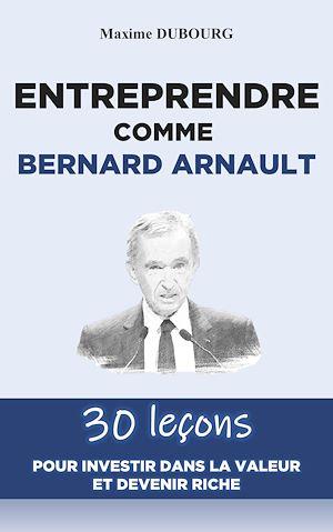 Téléchargez le livre :  Entreprendre comme Bernard Arnault