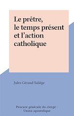 Télécharger le livre :  Le prêtre, le temps présent et l'action catholique