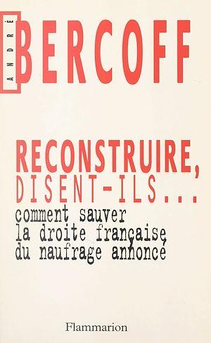 Téléchargez le livre :  Reconstruire, disent-ils... Comment sauver la droite française du naufrage annoncé ?