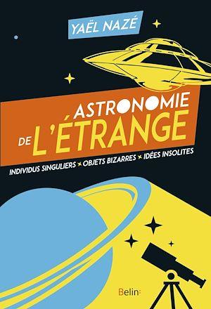 Téléchargez le livre :  Astronomie de l'étrange. Individus singuliers, objets bizarres, idées insolites