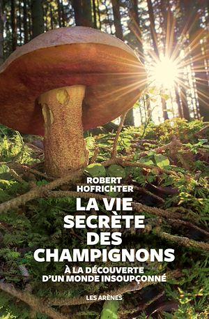 Téléchargez le livre :  La Vie secrète des champignons