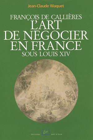 Téléchargez le livre :  François de Callières. L'art de négocier en France sous Louis XIV