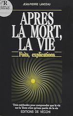 Télécharger le livre :  Après la mort, la vie : faits, explications