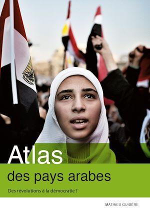 Téléchargez le livre :  Atlas des pays arabes. Des révolutions à la démocratie