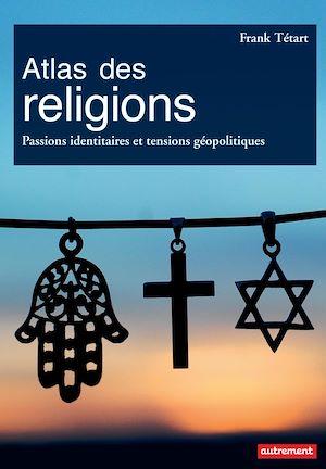 Téléchargez le livre :  Atlas des religions. Passions identitaires et tensions géopolitiques
