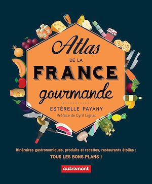Téléchargez le livre :  Atlas de la France gourmande. Itinéraires gastronomiques, produits et recettes, restaurants étoilés