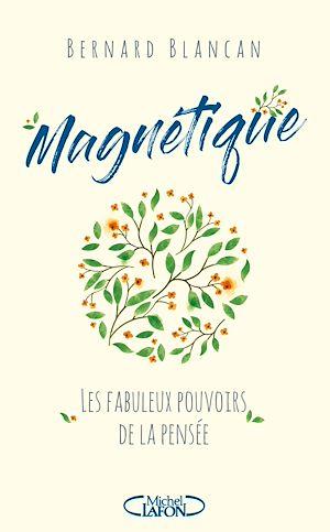 Téléchargez le livre :  Magnétique - Les fabuleux pouvoirs de la pensée