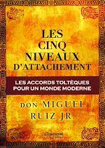 Télécharger le livre :  Les cinq niveaux d'attachement : Les accords toltèques pour un monde moderne