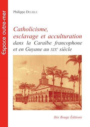 Téléchargez le livre :  Catholicisme, esclavage et acculturation dans la Caraïbe francophone et en Guyane au XIXe siècle