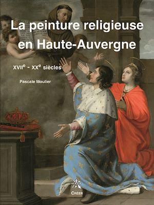 Téléchargez le livre :  La peinture religieuse en Haute-Auvergne - XVIIe-XXe siècles